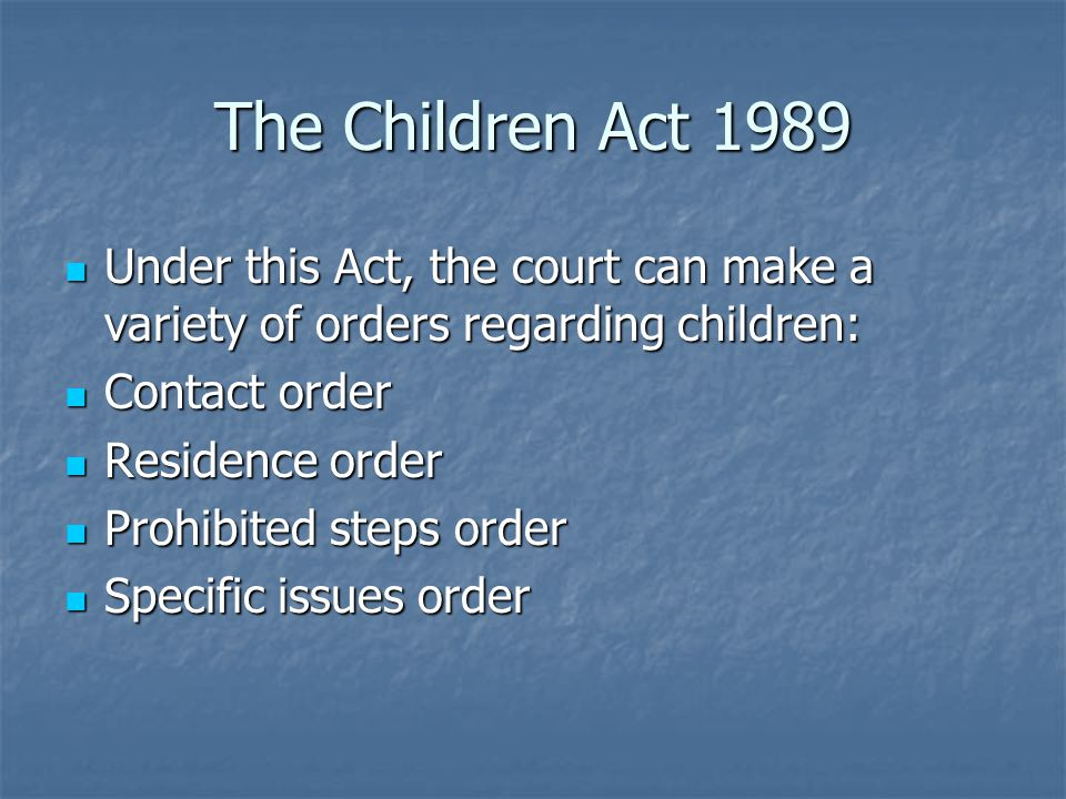 The Children Act 1989 Under this Act, the court can make a variety of orders regarding children: Under this Act, the court can make a variety of orders regarding children: Contact order Contact order Residence order Residence order Prohibited steps order Prohibited steps order Specific issues order Specific issues order