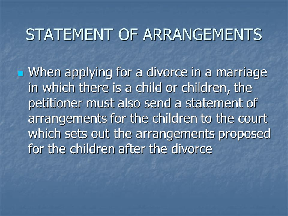 STATEMENT OF ARRANGEMENTS When applying for a divorce in a marriage in which there is a child or children, the petitioner must also send a statement of arrangements for the children to the court which sets out the arrangements proposed for the children after the divorce When applying for a divorce in a marriage in which there is a child or children, the petitioner must also send a statement of arrangements for the children to the court which sets out the arrangements proposed for the children after the divorce