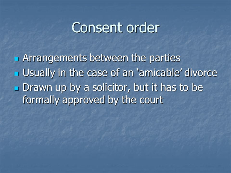 Consent order Arrangements between the parties Arrangements between the parties Usually in the case of an 'amicable' divorce Usually in the case of an 'amicable' divorce Drawn up by a solicitor, but it has to be formally approved by the court Drawn up by a solicitor, but it has to be formally approved by the court