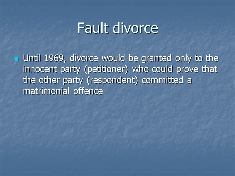 Fault divorce Until 1969, divorce would be granted only to the innocent party (petitioner) who could prove that the other party (respondent) committed a matrimonial offence Until 1969, divorce would be granted only to the innocent party (petitioner) who could prove that the other party (respondent) committed a matrimonial offence