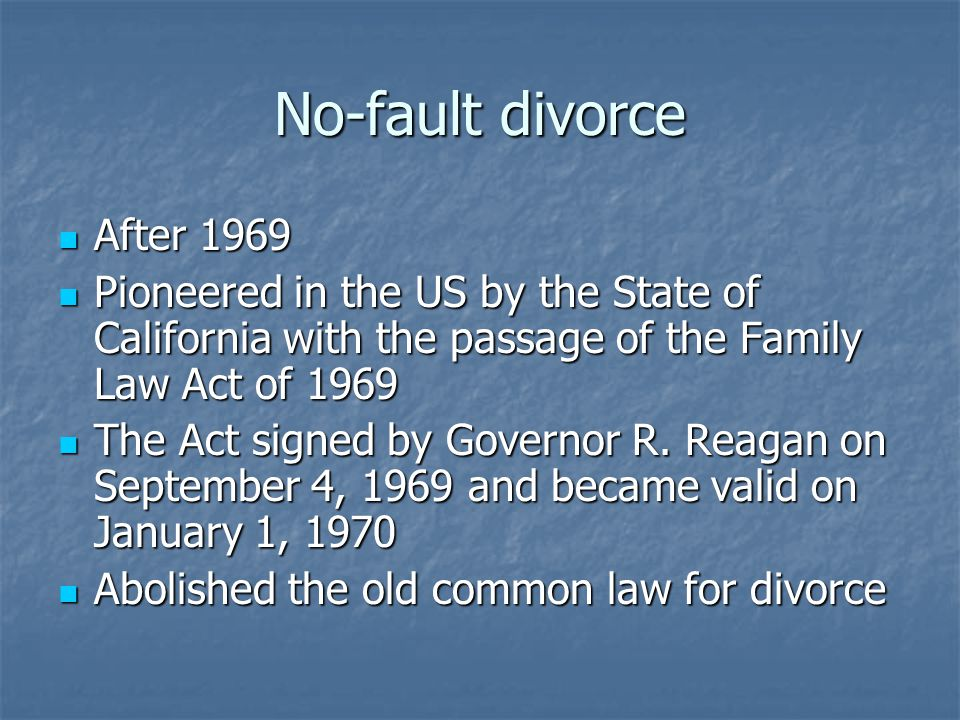 No-fault divorce After 1969 After 1969 Pioneered in the US by the State of California with the passage of the Family Law Act of 1969 Pioneered in the US by the State of California with the passage of the Family Law Act of 1969 The Act signed by Governor R.