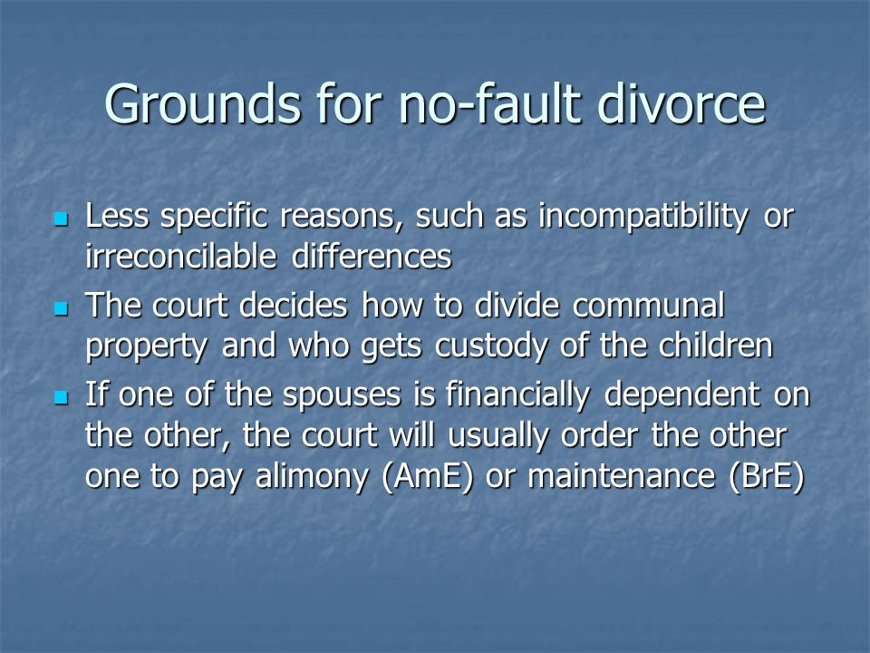 Grounds for no-fault divorce Less specific reasons, such as incompatibility or irreconcilable differences Less specific reasons, such as incompatibility or irreconcilable differences The court decides how to divide communal property and who gets custody of the children The court decides how to divide communal property and who gets custody of the children If one of the spouses is financially dependent on the other, the court will usually order the other one to pay alimony (AmE) or maintenance (BrE) If one of the spouses is financially dependent on the other, the court will usually order the other one to pay alimony (AmE) or maintenance (BrE)