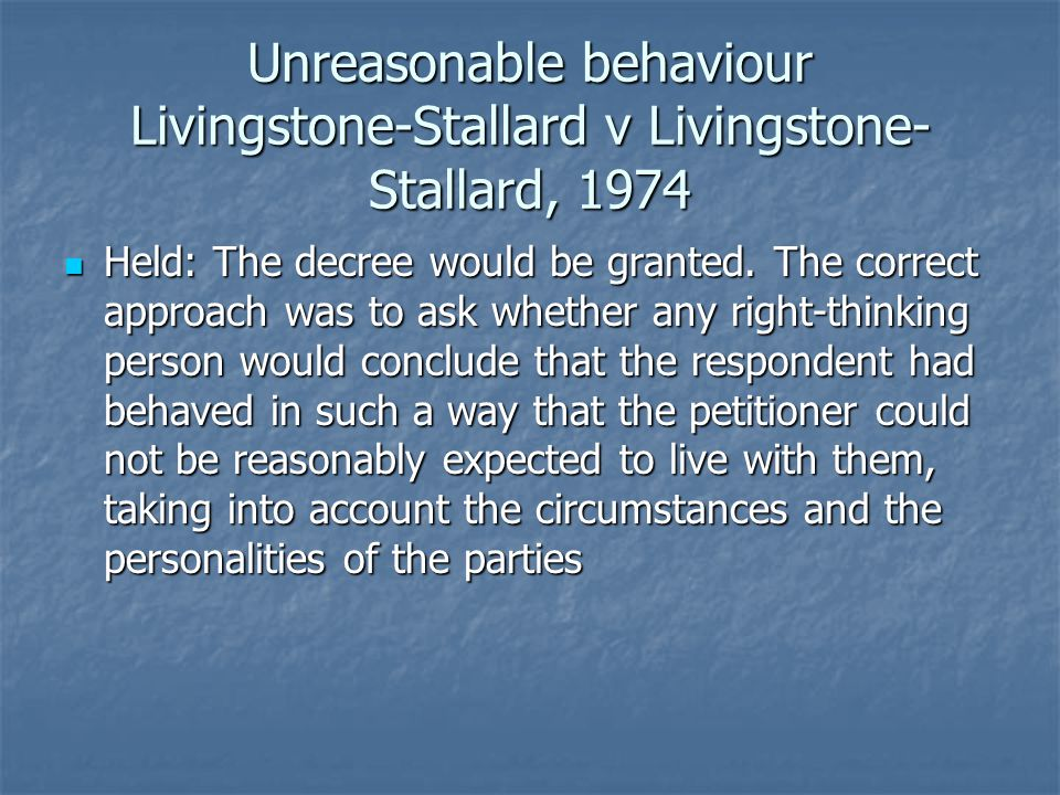 Unreasonable behaviour Livingstone-Stallard v Livingstone- Stallard, 1974 Held: The decree would be granted.