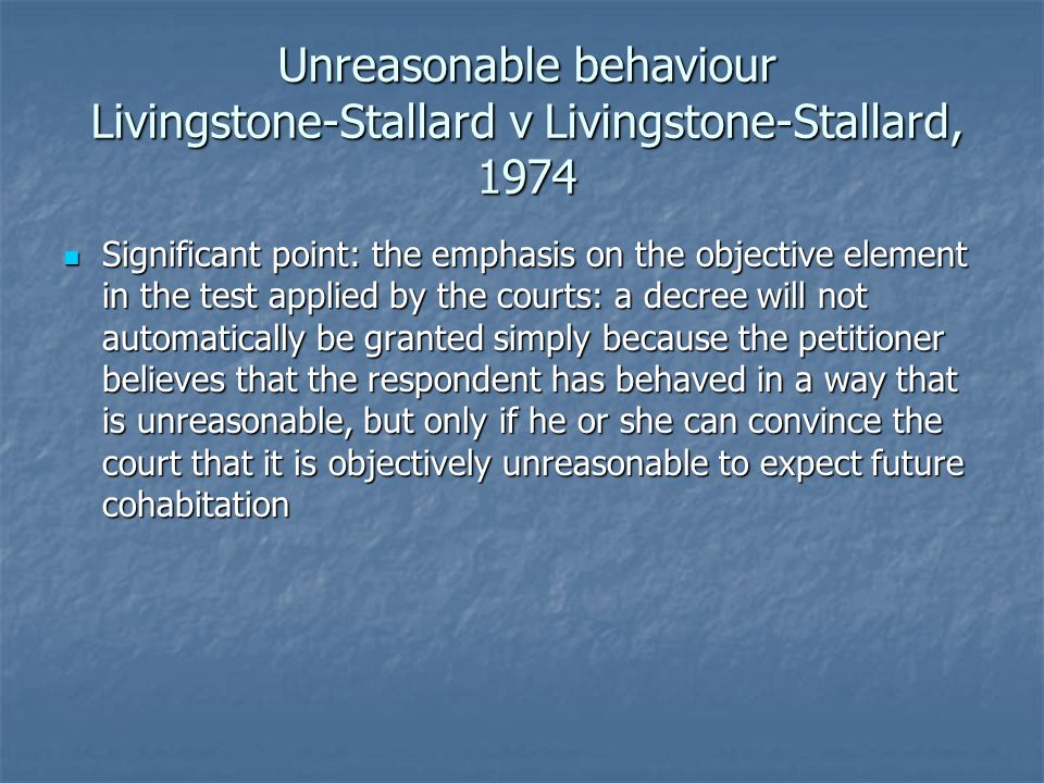 Unreasonable behaviour Livingstone-Stallard v Livingstone-Stallard, 1974 Significant point: the emphasis on the objective element in the test applied by the courts: a decree will not automatically be granted simply because the petitioner believes that the respondent has behaved in a way that is unreasonable, but only if he or she can convince the court that it is objectively unreasonable to expect future cohabitation Significant point: the emphasis on the objective element in the test applied by the courts: a decree will not automatically be granted simply because the petitioner believes that the respondent has behaved in a way that is unreasonable, but only if he or she can convince the court that it is objectively unreasonable to expect future cohabitation