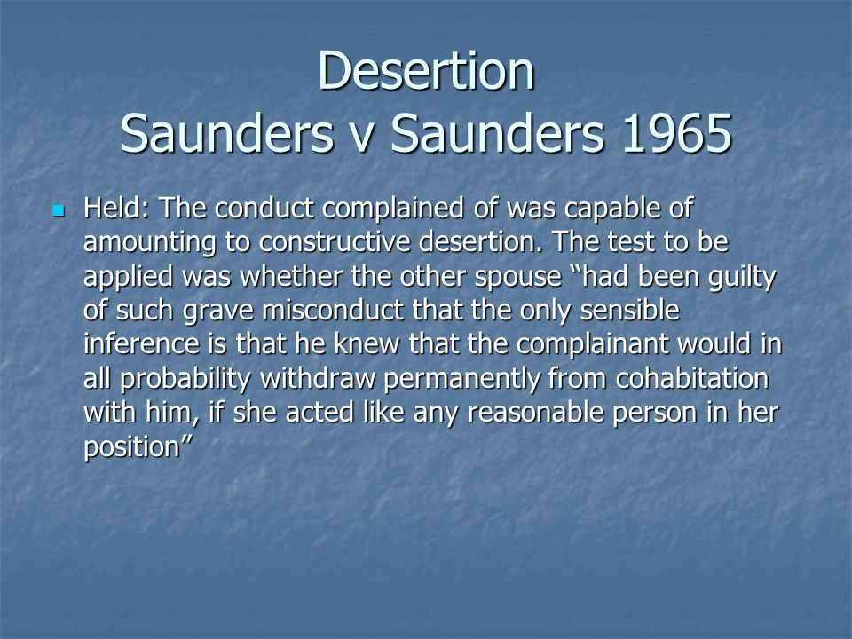 Desertion Saunders v Saunders 1965 Held: The conduct complained of was capable of amounting to constructive desertion.