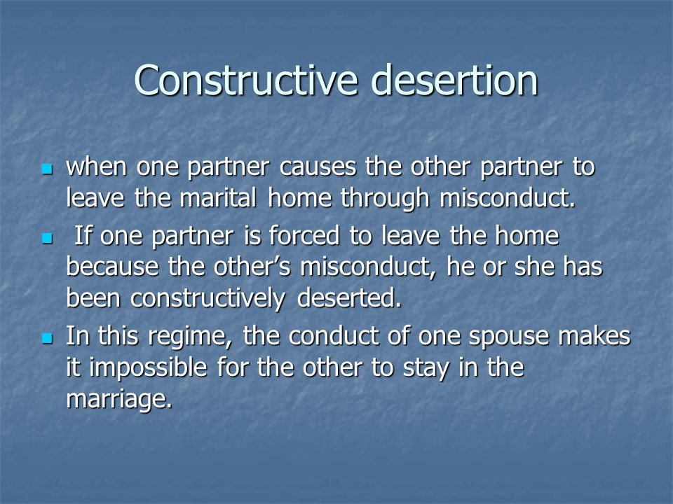 Constructive desertion when one partner causes the other partner to leave the marital home through misconduct.