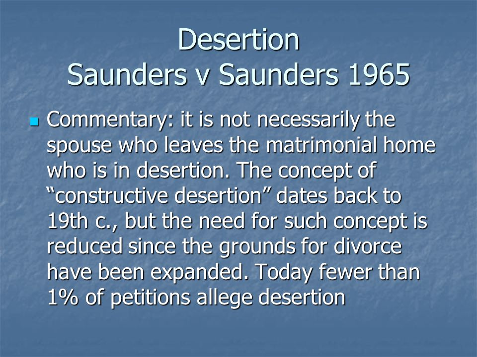 Desertion Saunders v Saunders 1965 Commentary: it is not necessarily the spouse who leaves the matrimonial home who is in desertion.