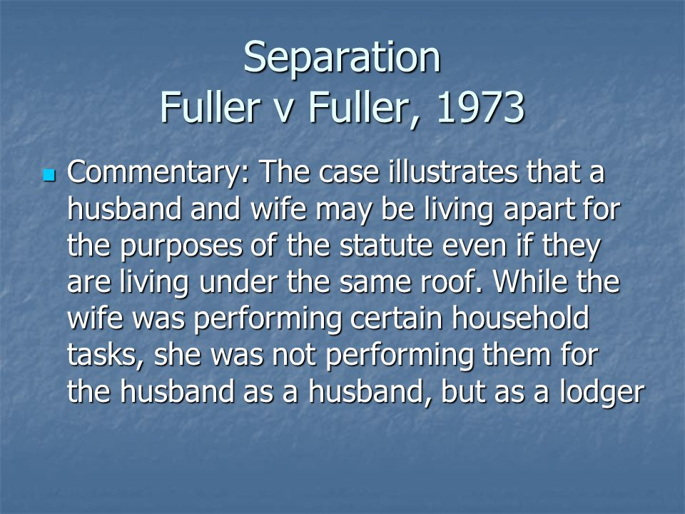 Separation Fuller v Fuller, 1973 Commentary: The case illustrates that a husband and wife may be living apart for the purposes of the statute even if they are living under the same roof.