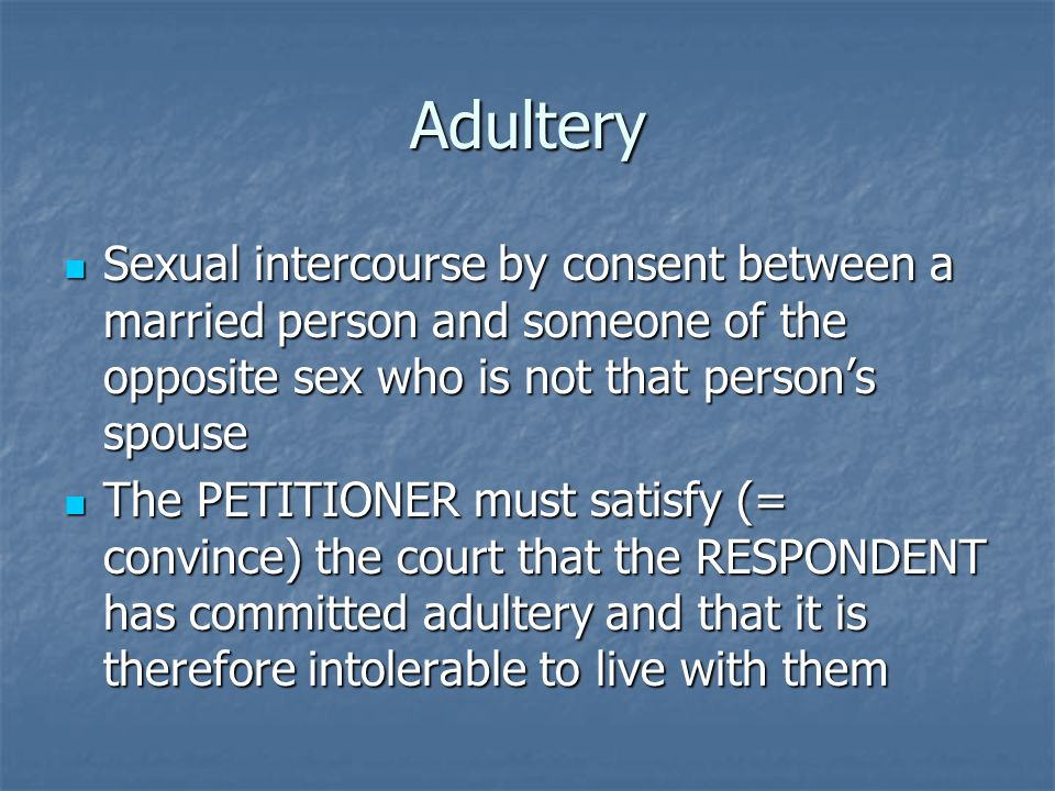 Adultery Sexual intercourse by consent between a married person and someone of the opposite sex who is not that person's spouse Sexual intercourse by consent between a married person and someone of the opposite sex who is not that person's spouse The PETITIONER must satisfy (= convince) the court that the RESPONDENT has committed adultery and that it is therefore intolerable to live with them The PETITIONER must satisfy (= convince) the court that the RESPONDENT has committed adultery and that it is therefore intolerable to live with them
