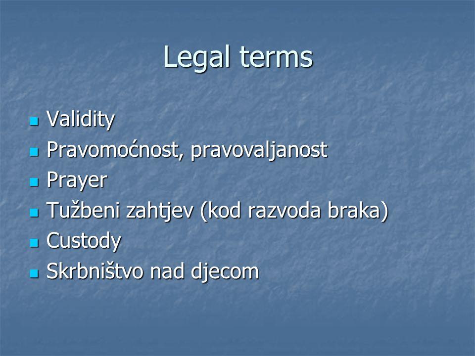 Legal terms Validity Validity Pravomoćnost, pravovaljanost Pravomoćnost, pravovaljanost Prayer Prayer Tužbeni zahtjev (kod razvoda braka) Tužbeni zaht