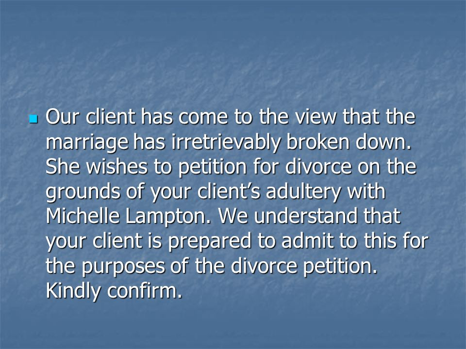 Our client has come to the view that the marriage has irretrievably broken down.