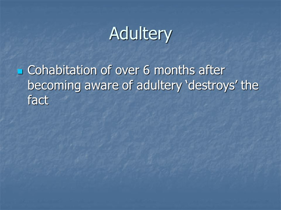 Adultery Cohabitation of over 6 months after becoming aware of adultery 'destroys' the fact Cohabitation of over 6 months after becoming aware of adultery 'destroys' the fact