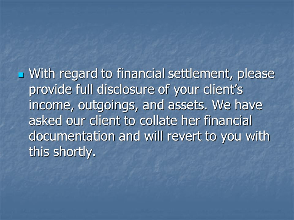 With regard to financial settlement, please provide full disclosure of your client's income, outgoings, and assets.