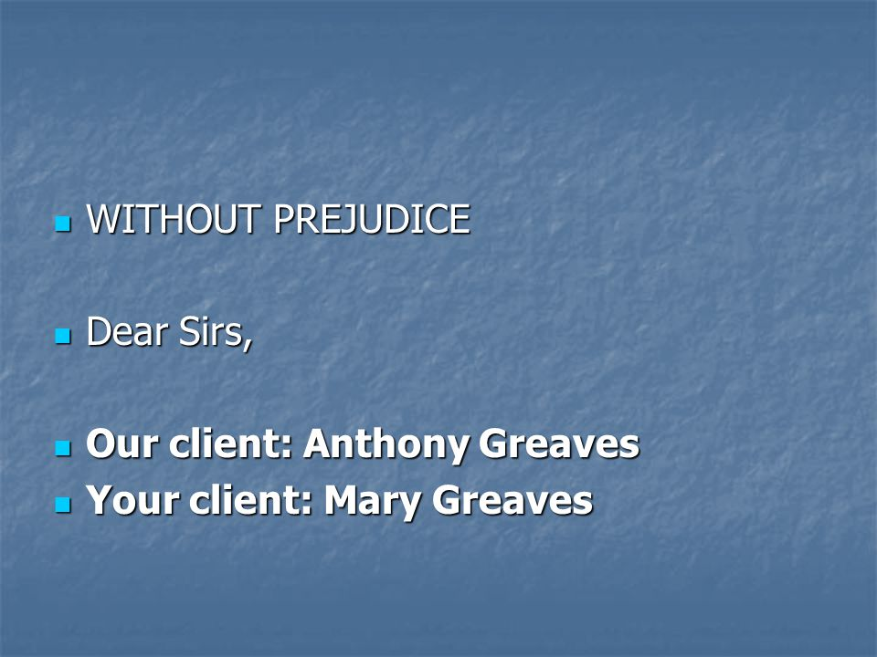 WITHOUT PREJUDICE WITHOUT PREJUDICE Dear Sirs, Dear Sirs, Our client: Anthony Greaves Our client: Anthony Greaves Your client: Mary Greaves Your client: Mary Greaves