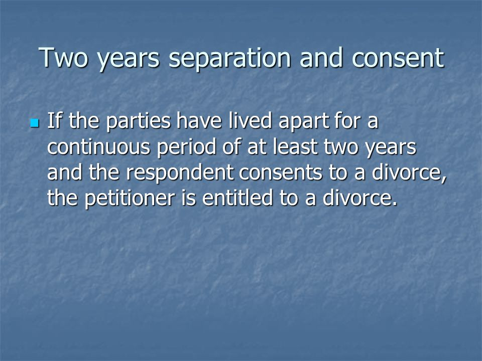 Two years separation and consent If the parties have lived apart for a continuous period of at least two years and the respondent consents to a divorce, the petitioner is entitled to a divorce.