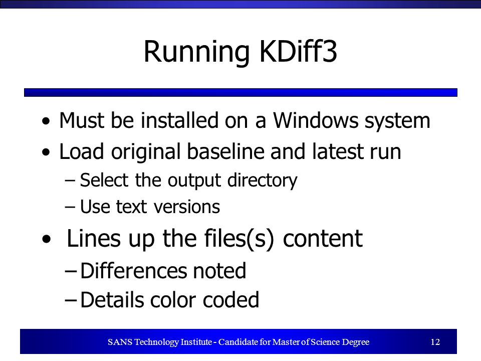 SANS Technology Institute - Candidate for Master of Science Degree 12 Running KDiff3 Must be installed on a Windows system Load original baseline and latest run –Select the output directory –Use text versions Lines up the files(s) content –Differences noted –Details color coded