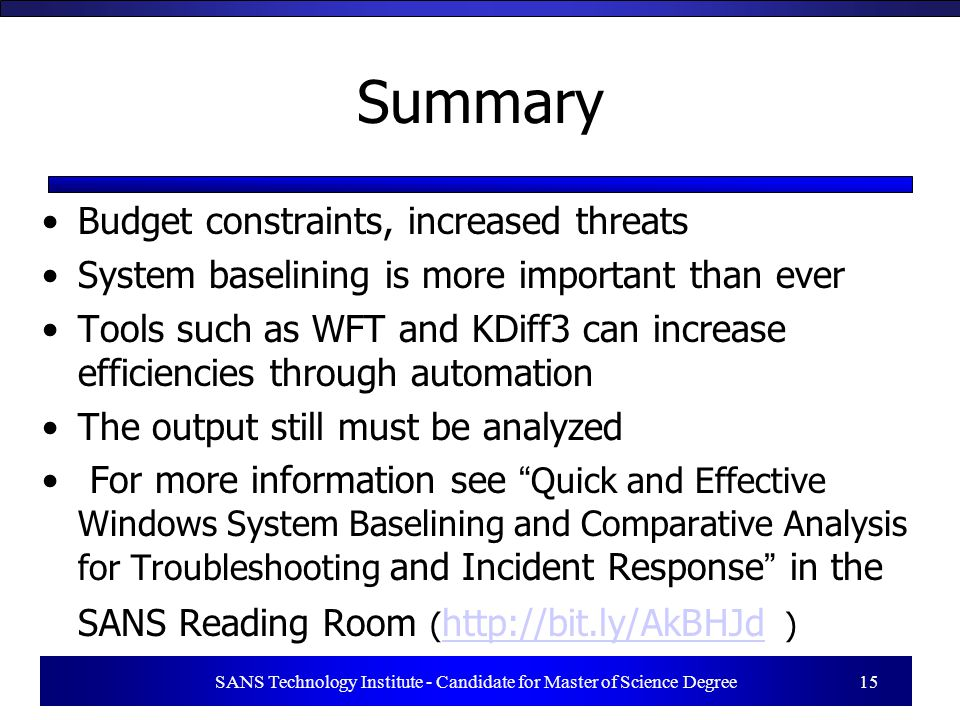 SANS Technology Institute - Candidate for Master of Science Degree 15 Summary Budget constraints, increased threats System baselining is more important than ever Tools such as WFT and KDiff3 can increase efficiencies through automation The output still must be analyzed For more information see Quick and Effective Windows System Baselining and Comparative Analysis for Troubleshooting and Incident Response in the SANS Reading Room ( http://bit.ly/AkBHJd ) http://bit.ly/AkBHJd