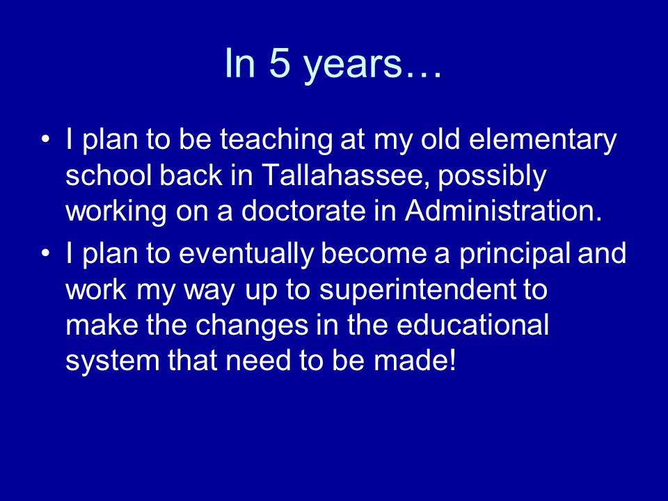 In 5 years… I plan to be teaching at my old elementary school back in Tallahassee, possibly working on a doctorate in Administration. I plan to eventu