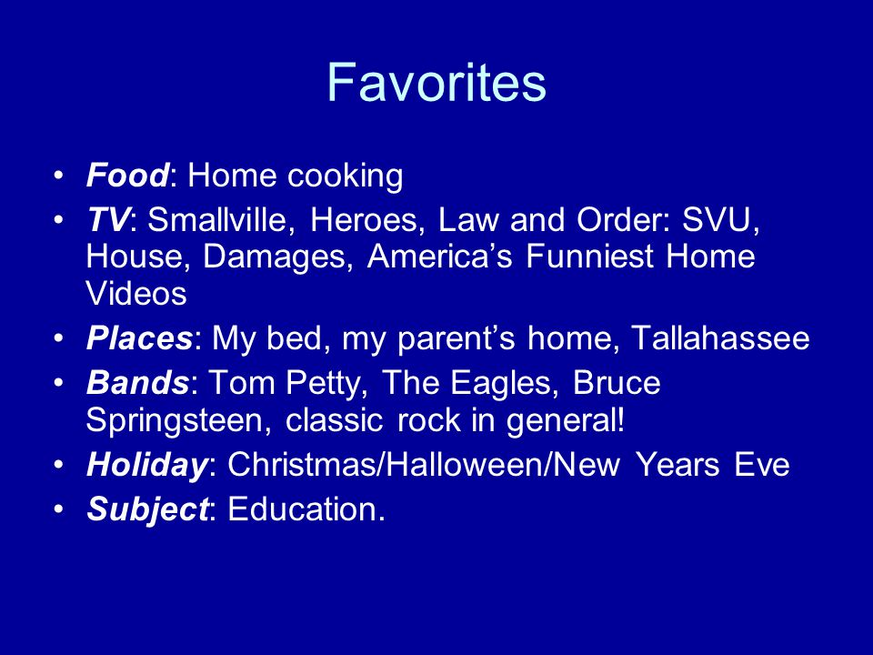 Favorites Food: Home cooking TV: Smallville, Heroes, Law and Order: SVU, House, Damages, America's Funniest Home Videos Places: My bed, my parent's ho