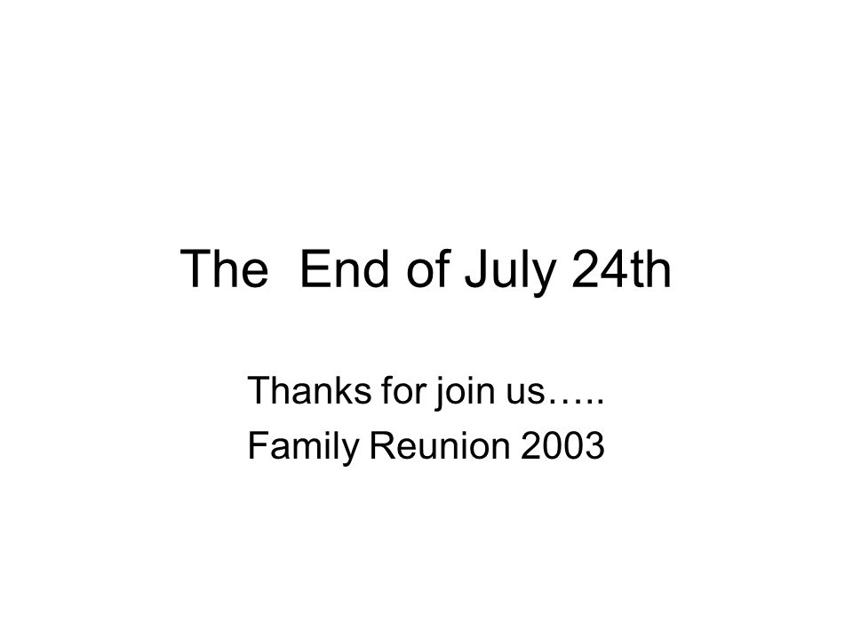 The End of July 24th Thanks for join us….. Family Reunion 2003