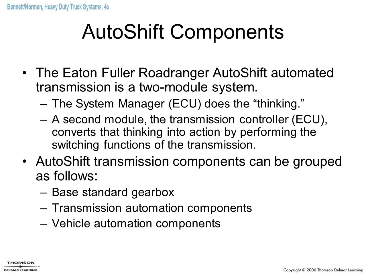 """AutoShift Components The Eaton Fuller Roadranger AutoShift automated transmission is a two-module system. –The System Manager (ECU) does the """"thinking"""