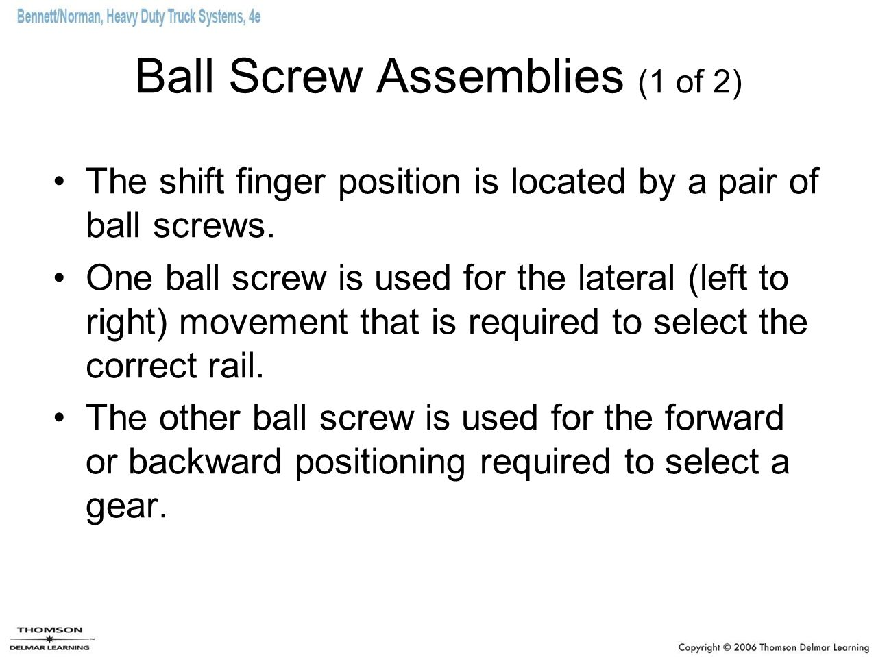Ball Screw Assemblies (1 of 2) The shift finger position is located by a pair of ball screws. One ball screw is used for the lateral (left to right) m