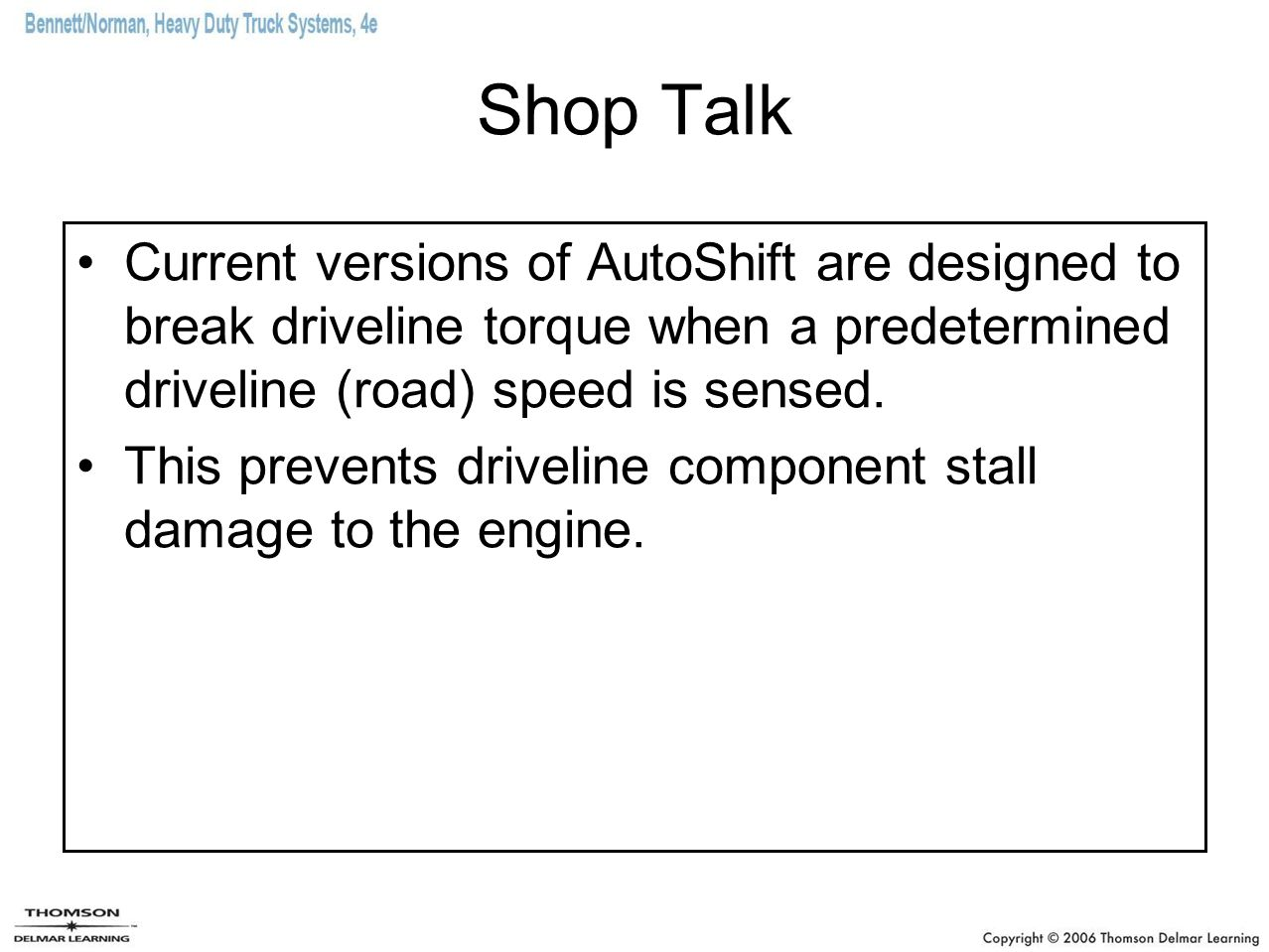 Shop Talk Current versions of AutoShift are designed to break driveline torque when a predetermined driveline (road) speed is sensed. This prevents dr
