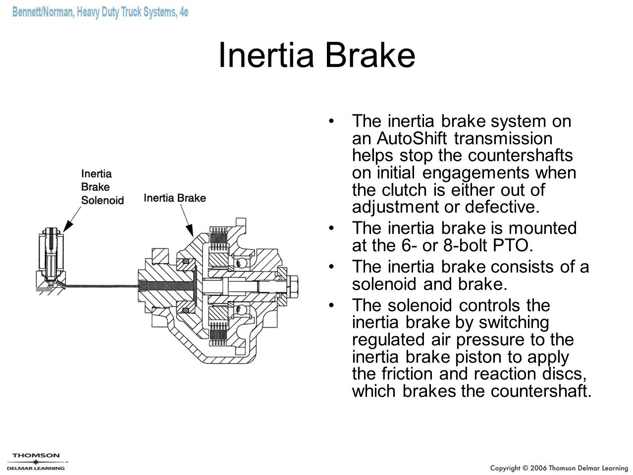 Inertia Brake The inertia brake system on an AutoShift transmission helps stop the countershafts on initial engagements when the clutch is either out
