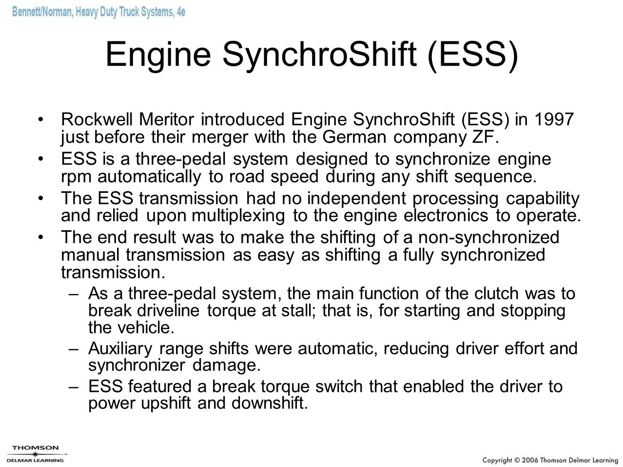 Engine SynchroShift (ESS) Rockwell Meritor introduced Engine SynchroShift (ESS) in 1997 just before their merger with the German company ZF. ESS is a