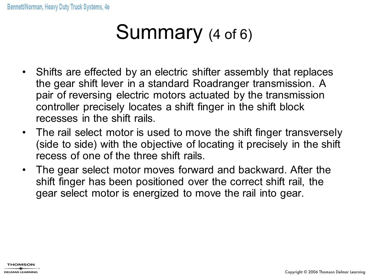 Summary (4 of 6) Shifts are effected by an electric shifter assembly that replaces the gear shift lever in a standard Roadranger transmission. A pair