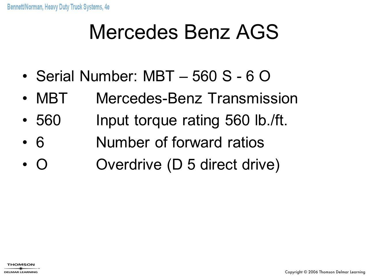 Mercedes Benz AGS Serial Number: MBT – 560 S - 6 O MBT Mercedes-Benz Transmission 560 Input torque rating 560 lb./ft. 6 Number of forward ratios O Ove