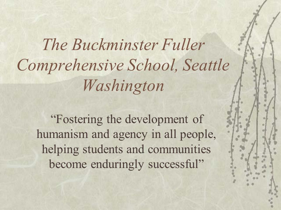 The Buckminster Fuller Comprehensive School, Seattle Washington Fostering the development of humanism and agency in all people, helping students and communities become enduringly successful