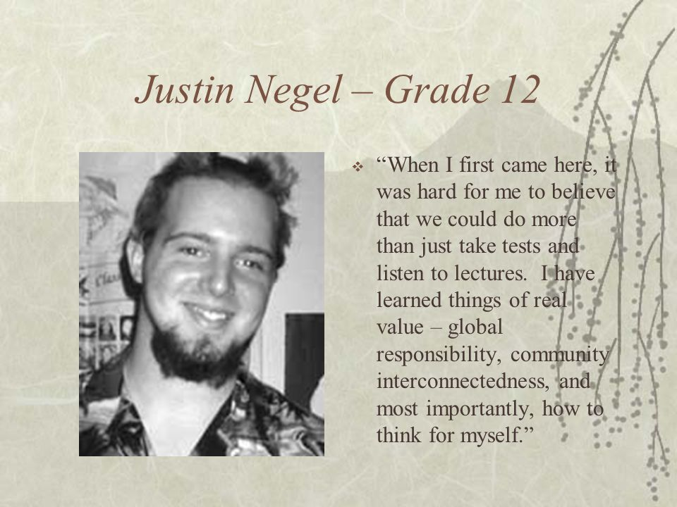 Justin Negel – Grade 12  When I first came here, it was hard for me to believe that we could do more than just take tests and listen to lectures.