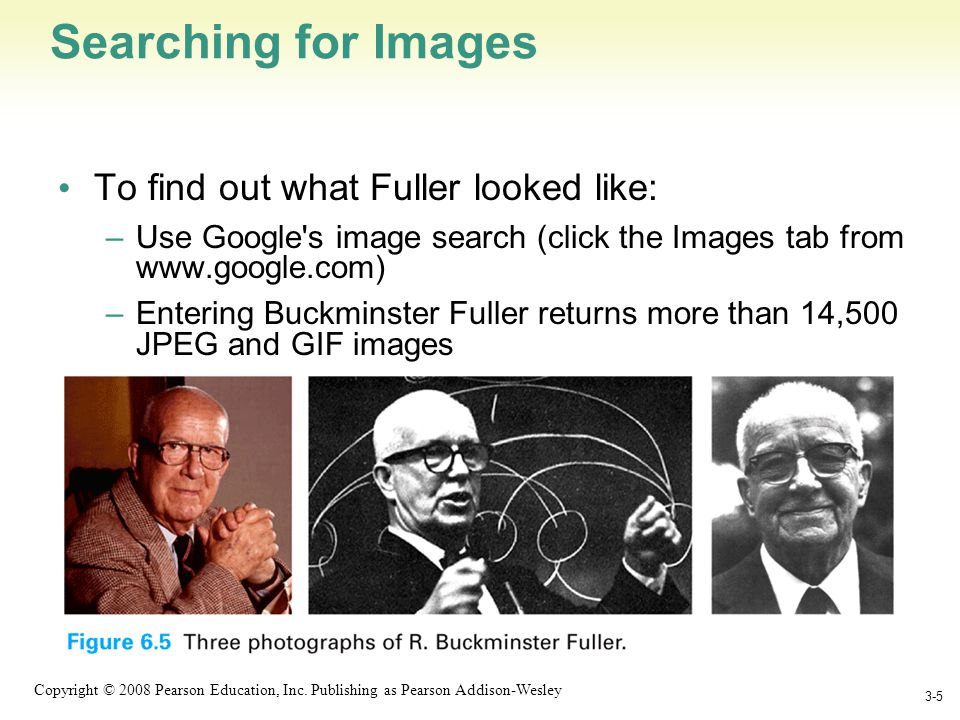 1-5 Copyright © 2008 Pearson Education, Inc. Publishing as Pearson Addison-Wesley Searching for Images To find out what Fuller looked like: –Use Googl