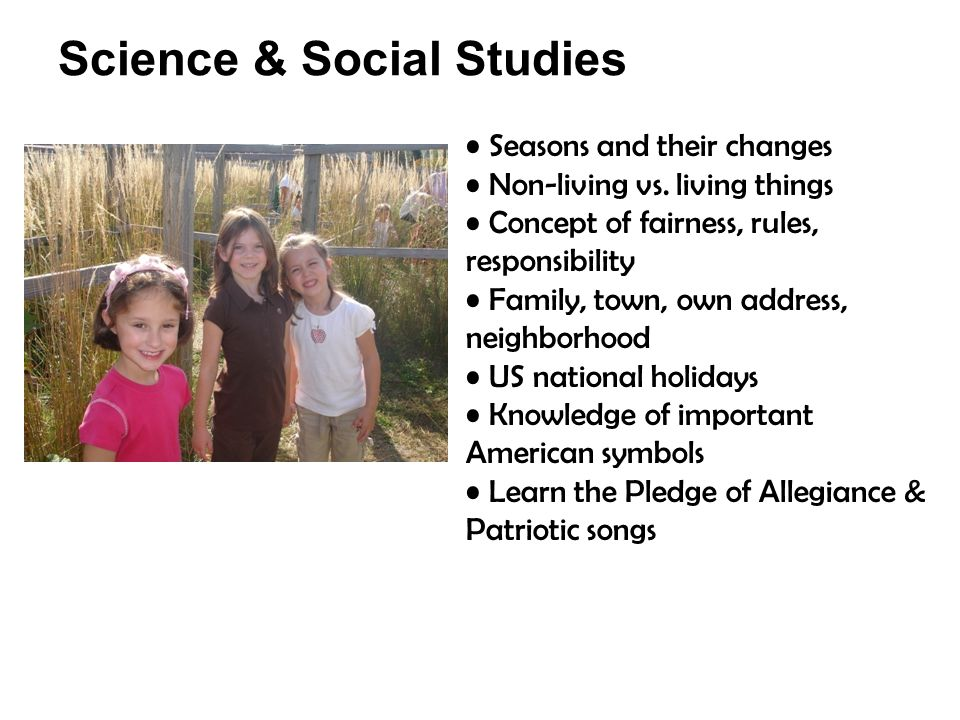 Science & Social Studies Seasons and their changes Non-living vs. living things Concept of fairness, rules, responsibility Family, town, own address,