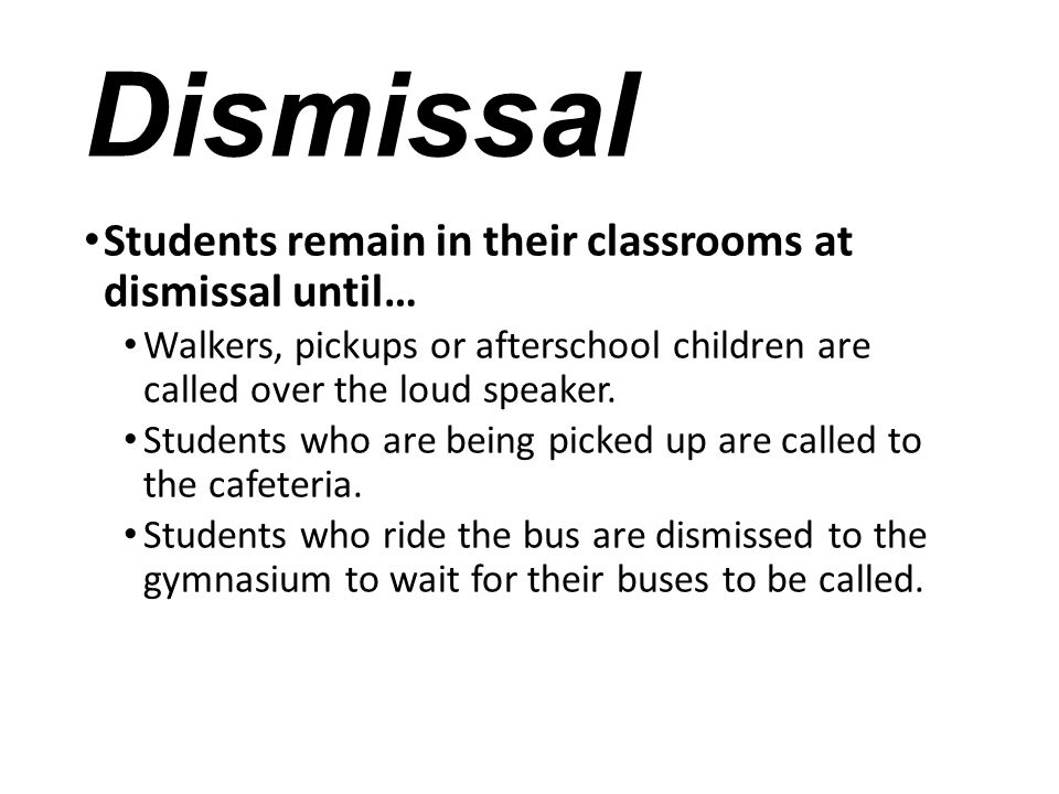 Dismissal Students remain in their classrooms at dismissal until… Walkers, pickups or afterschool children are called over the loud speaker. Students