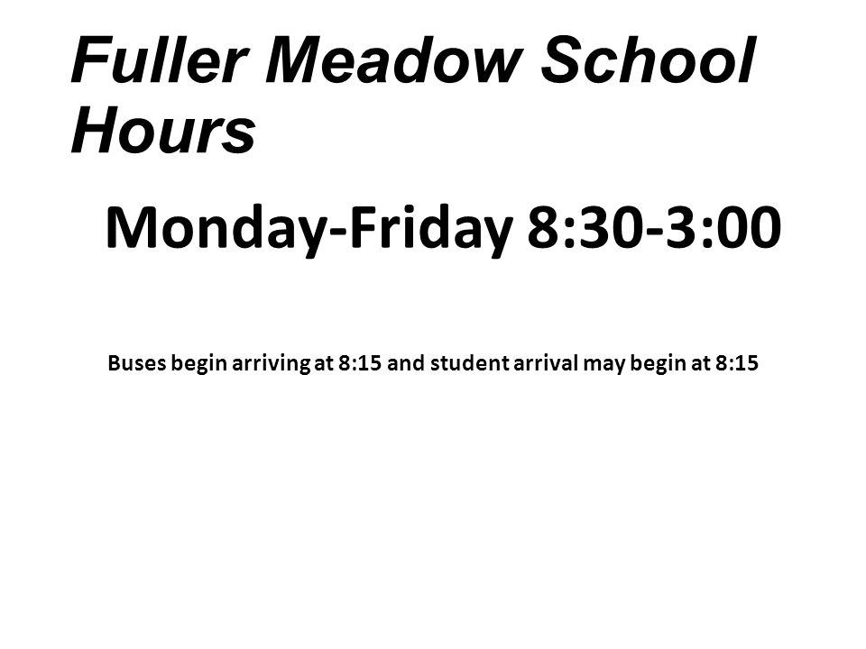 Fuller Meadow School Hours Monday-Friday 8:30-3:00 Buses begin arriving at 8:15 and student arrival may begin at 8:15