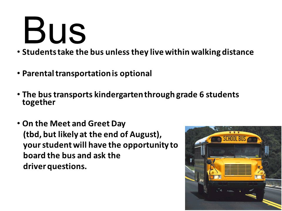 Bus Students take the bus unless they live within walking distance Parental transportation is optional The bus transports kindergarten through grade 6