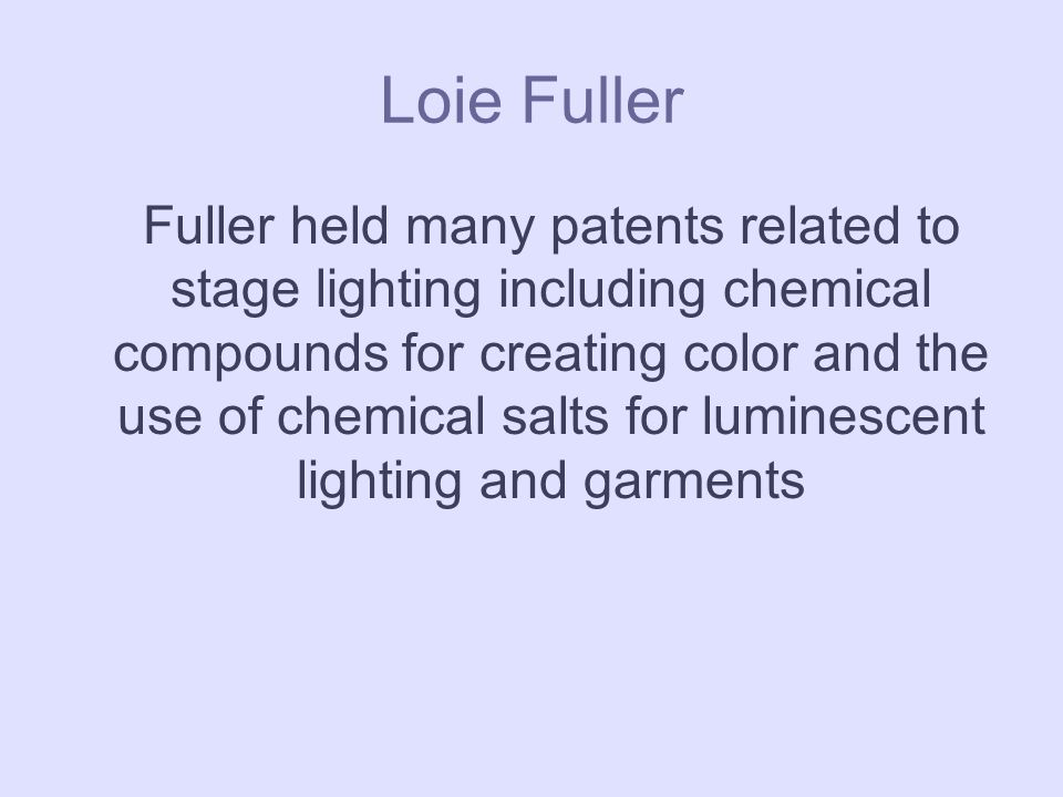 Loie Fuller Fuller held many patents related to stage lighting including chemical compounds for creating color and the use of chemical salts for luminescent lighting and garments