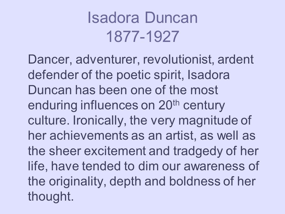 Isadora Duncan 1877-1927 Dancer, adventurer, revolutionist, ardent defender of the poetic spirit, Isadora Duncan has been one of the most enduring influences on 20 th century culture.