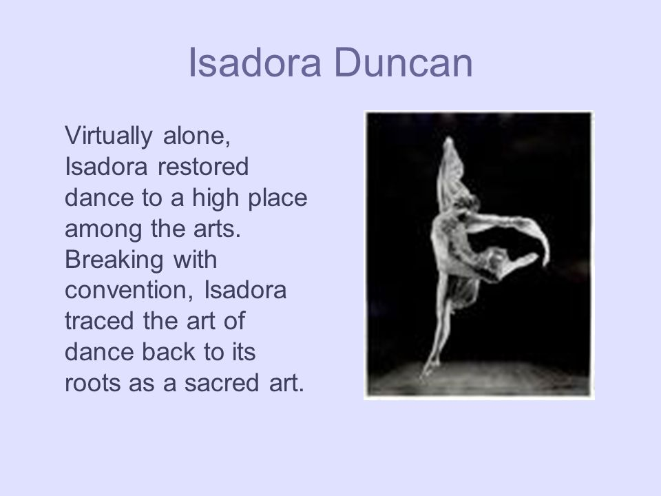 Isadora Duncan Virtually alone, Isadora restored dance to a high place among the arts.