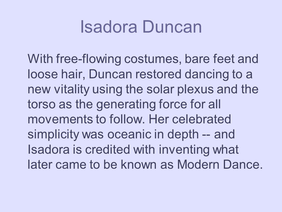 Isadora Duncan With free-flowing costumes, bare feet and loose hair, Duncan restored dancing to a new vitality using the solar plexus and the torso as the generating force for all movements to follow.