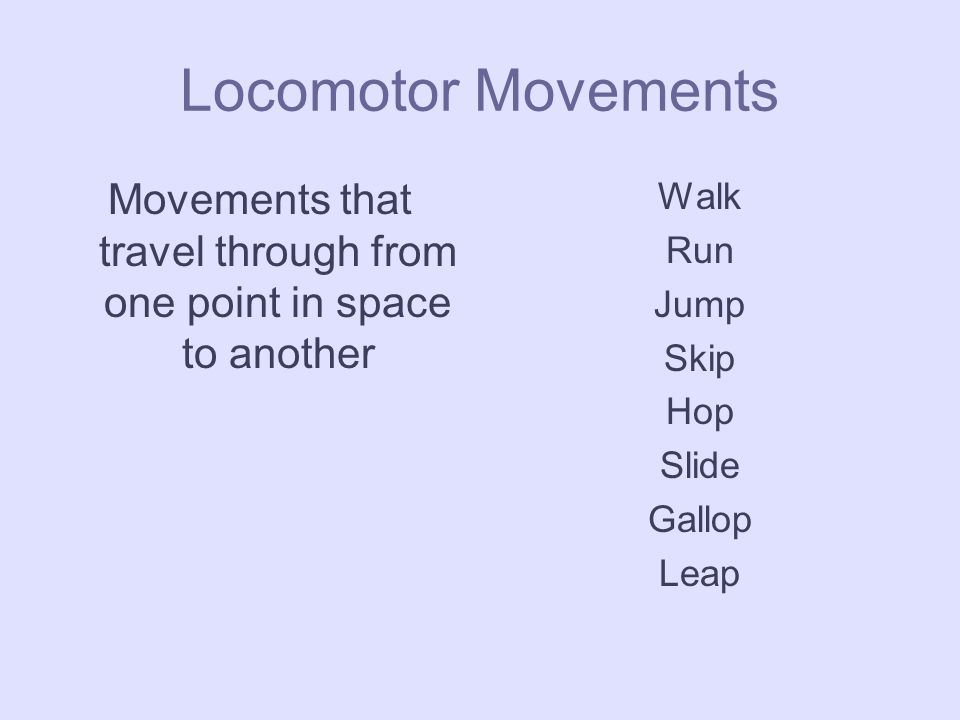Locomotor Movements Movements that travel through from one point in space to another Walk Run Jump Skip Hop Slide Gallop Leap