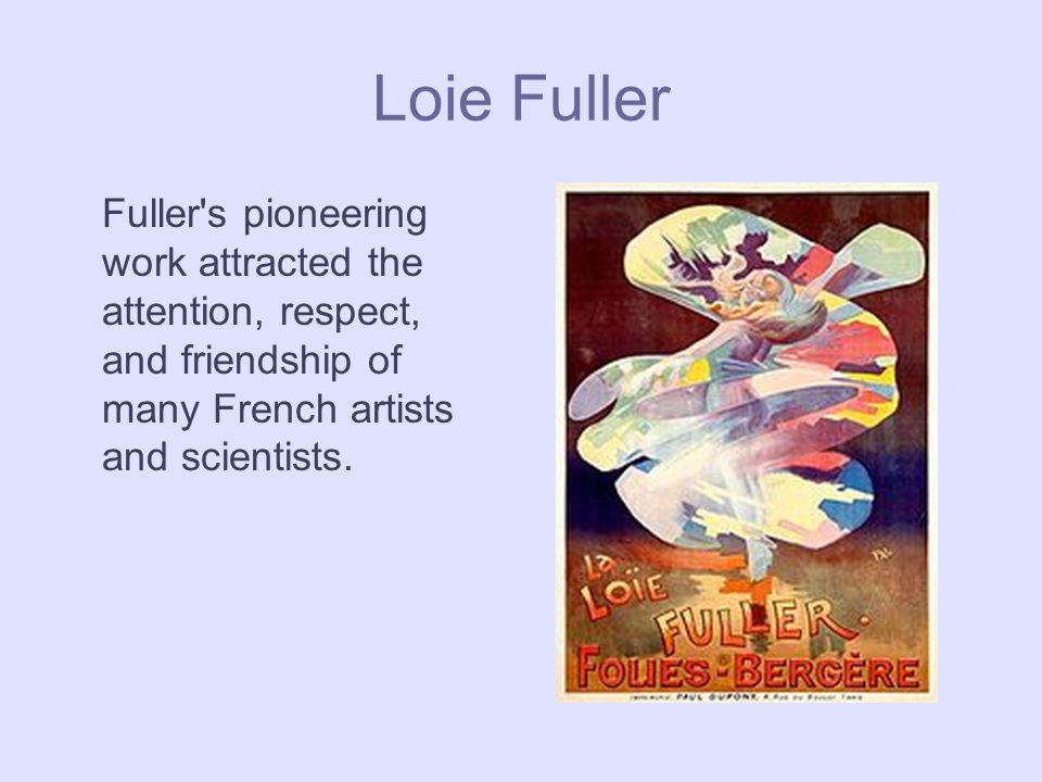 Loie Fuller Fuller s pioneering work attracted the attention, respect, and friendship of many French artists and scientists.