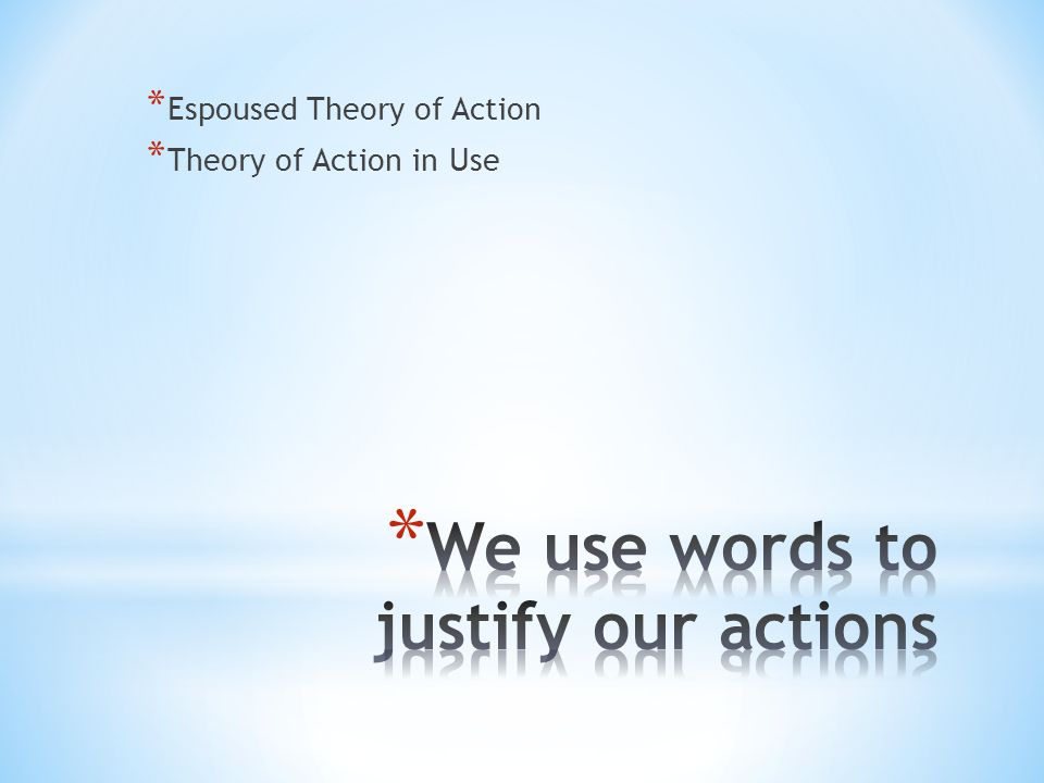 * Espoused Theory of Action * Theory of Action in Use