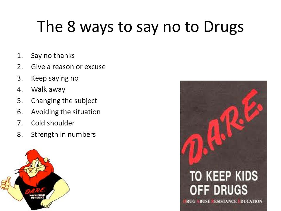The 8 ways to say no to Drugs 1.Say no thanks 2.Give a reason or excuse 3.Keep saying no 4.Walk away 5.Changing the subject 6.Avoiding the situation 7.Cold shoulder 8.Strength in numbers