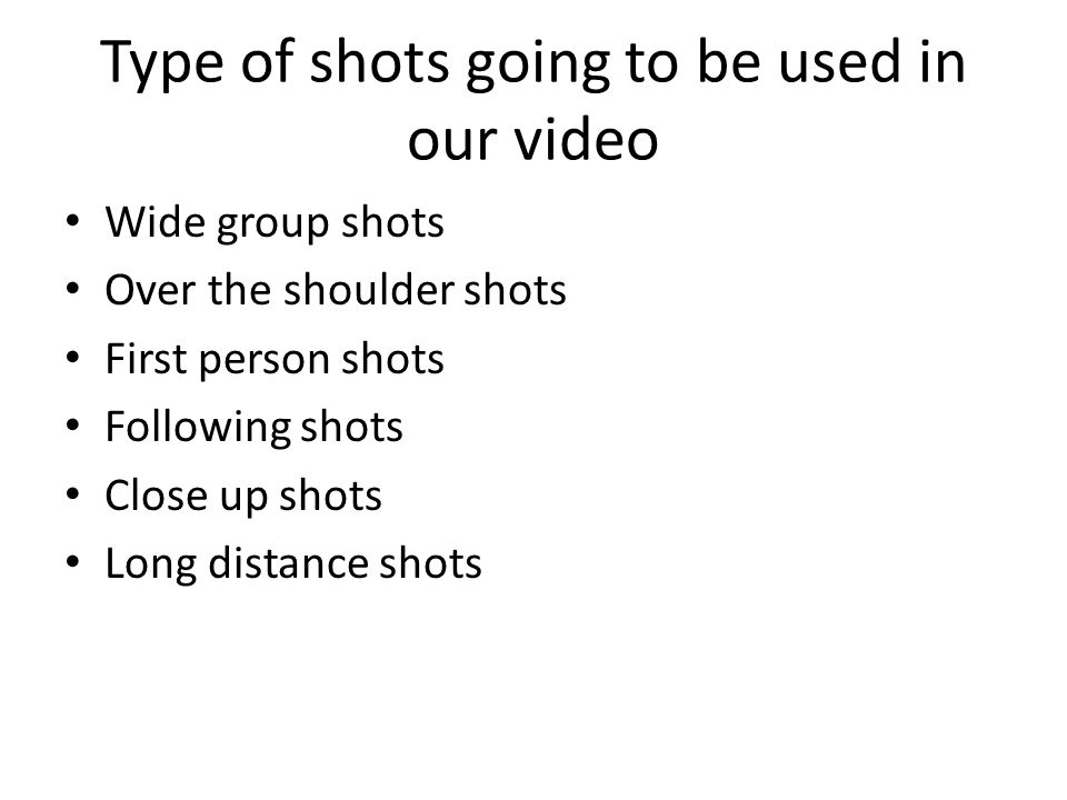 Type of shots going to be used in our video Wide group shots Over the shoulder shots First person shots Following shots Close up shots Long distance shots