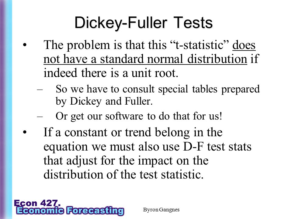 """Byron Gangnes Dickey-Fuller Tests The problem is that this """"t-statistic"""" does not have a standard normal distribution if indeed there is a unit root."""