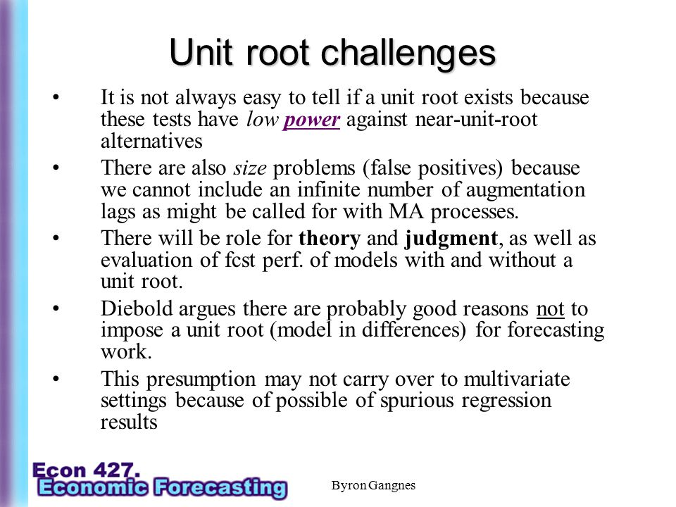 Byron Gangnes Unit root challenges It is not always easy to tell if a unit root exists because these tests have low power against near-unit-root alter