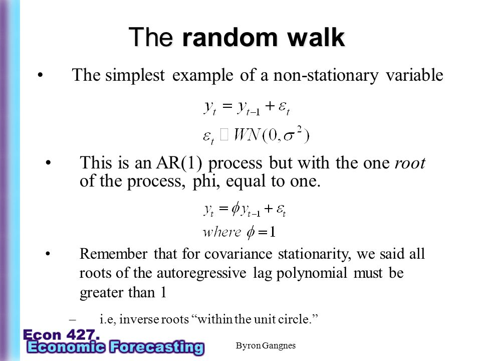 Byron Gangnes The random walk The simplest example of a non-stationary variable Remember that for covariance stationarity, we said all roots of the au